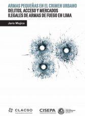 Armas pequeñas en el crimen urbano. Delitos, acceso y mercados ilegales de armas de fuego en Lima